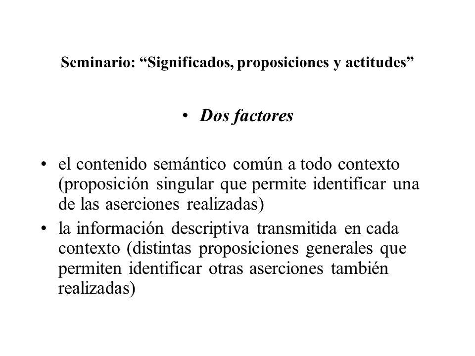 Seminario: Significados, proposiciones y actitudes Dos factores el contenido semántico común a todo contexto (proposición singular que permite identif