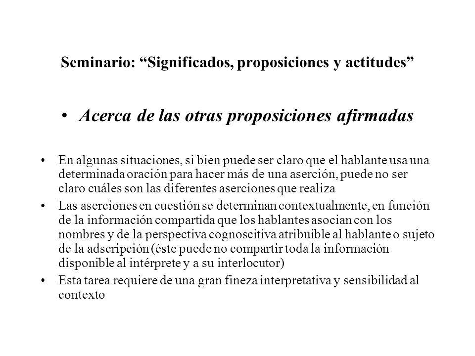 Seminario: Significados, proposiciones y actitudes Acerca de las otras proposiciones afirmadas En algunas situaciones, si bien puede ser claro que el