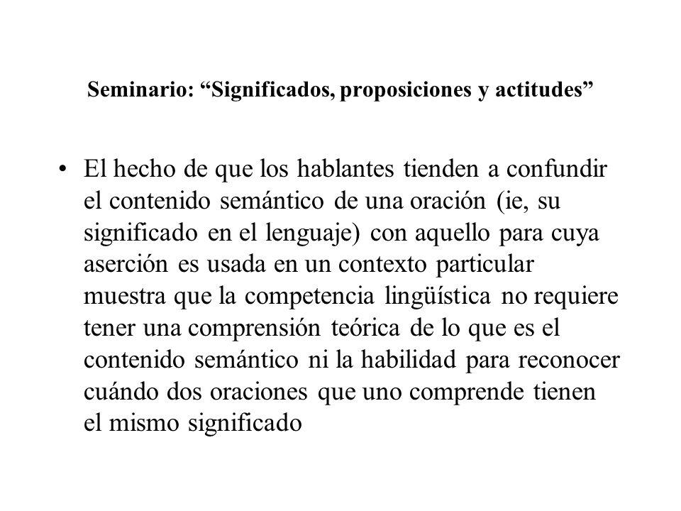 Seminario: Significados, proposiciones y actitudes El hecho de que los hablantes tienden a confundir el contenido semántico de una oración (ie, su sig