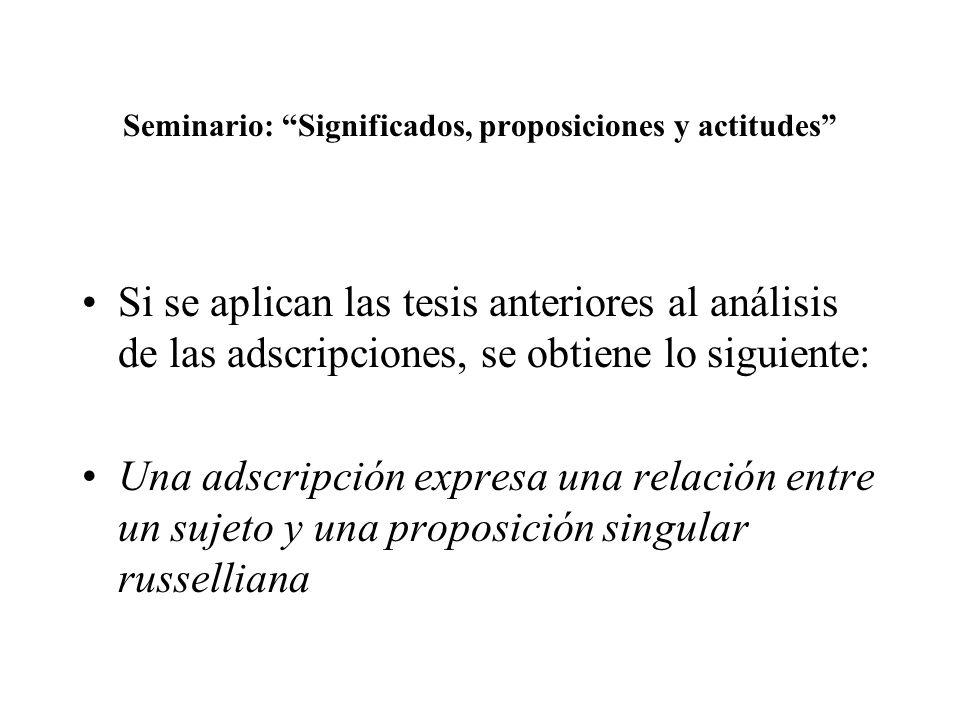 Seminario: Significados, proposiciones y actitudes Si se aplican las tesis anteriores al análisis de las adscripciones, se obtiene lo siguiente: Una a