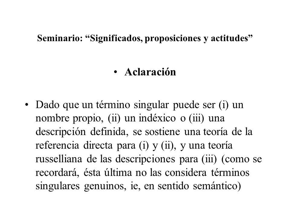 Seminario: Significados, proposiciones y actitudes Aclaración Dado que un término singular puede ser (i) un nombre propio, (ii) un indéxico o (iii) un