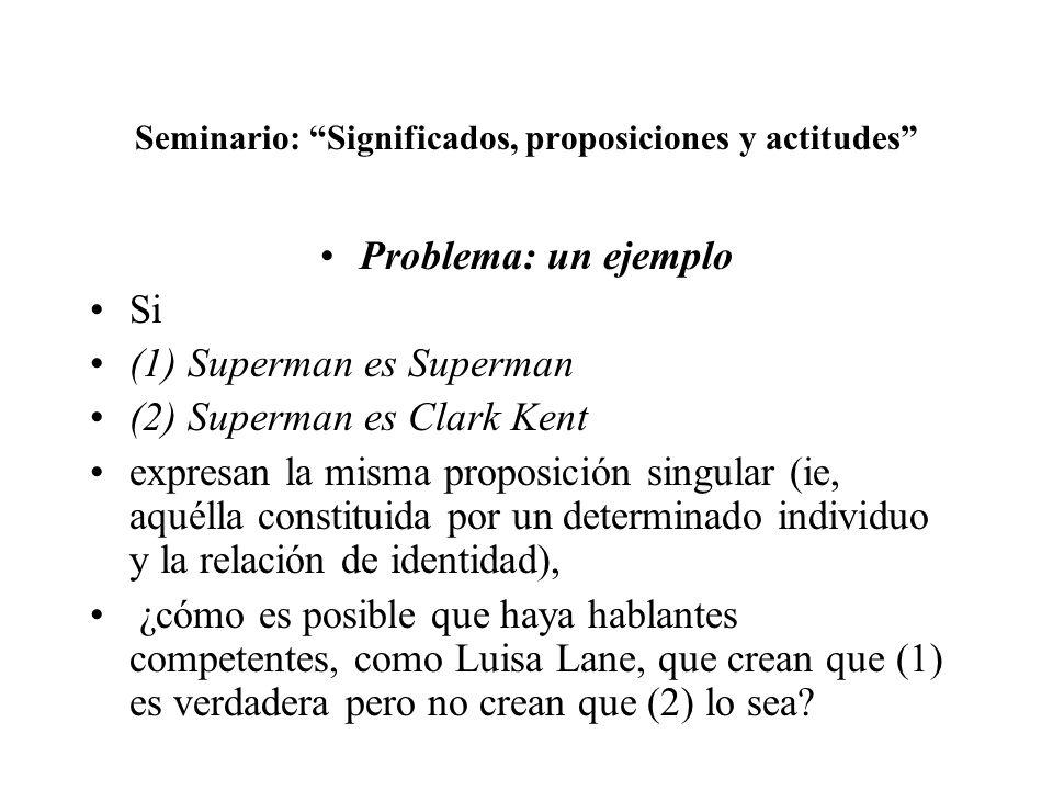 Seminario: Significados, proposiciones y actitudes Problema: un ejemplo Si (1) Superman es Superman (2) Superman es Clark Kent expresan la misma propo