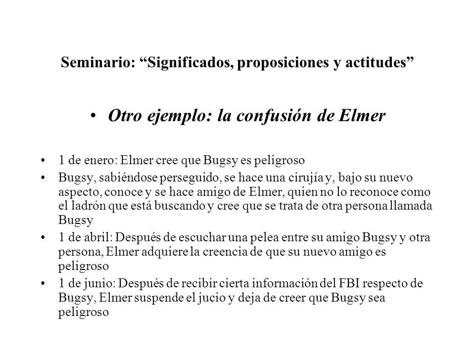 Seminario: Significados, proposiciones y actitudes Otro ejemplo: la confusión de Elmer 1 de enero: Elmer cree que Bugsy es peligroso Bugsy, sabiéndose