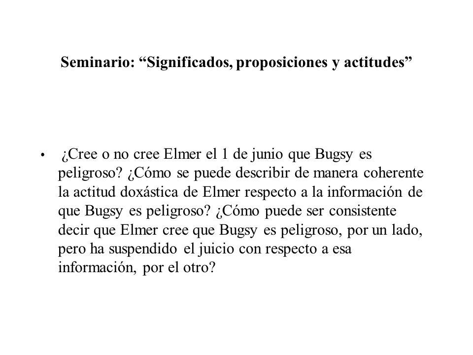 Seminario: Significados, proposiciones y actitudes ¿Cree o no cree Elmer el 1 de junio que Bugsy es peligroso? ¿Cómo se puede describir de manera cohe