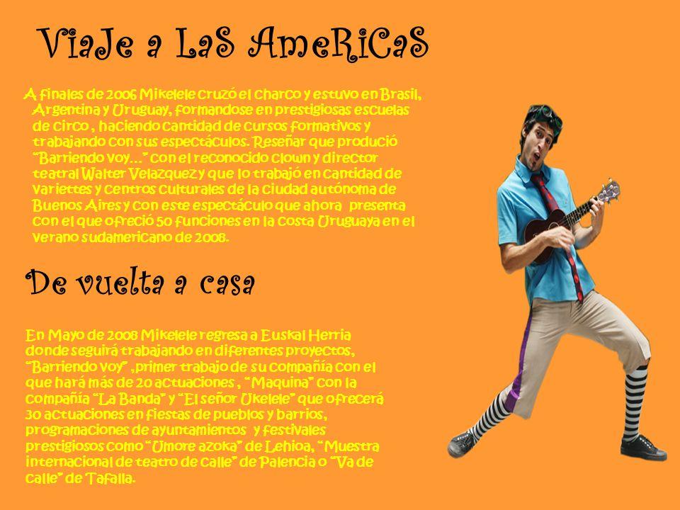 ViaJe a LaS AmeRiCaS A finales de 2006 Mikelele cruzó el charco y estuvo en Brasil, Argentina y Uruguay, formandose en prestigiosas escuelas de circo, haciendo cantidad de cursos formativos y trabajando con sus espectáculos.