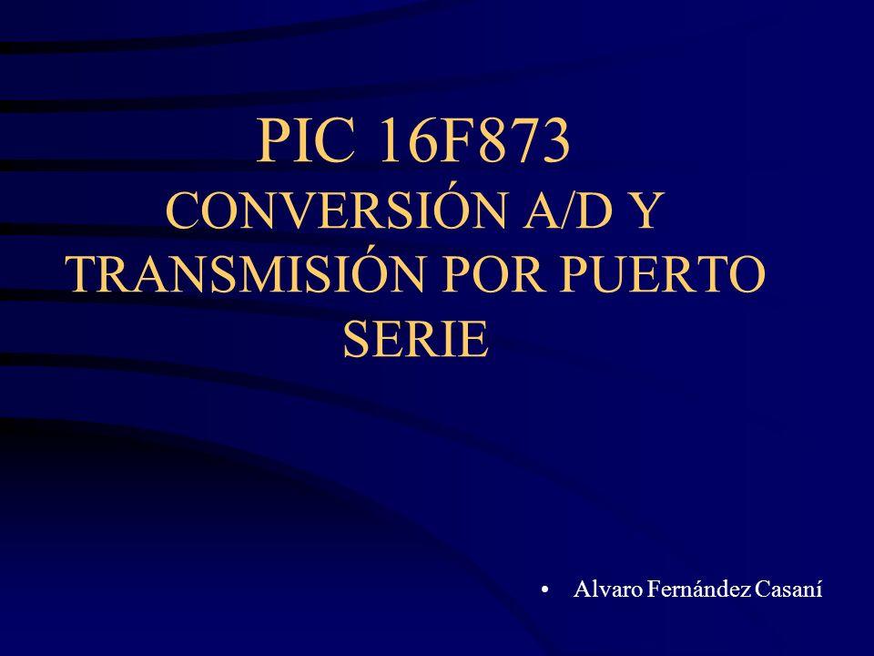 PIC 16F873 CONVERSIÓN A/D Y TRANSMISIÓN POR PUERTO SERIE Alvaro Fernández Casaní