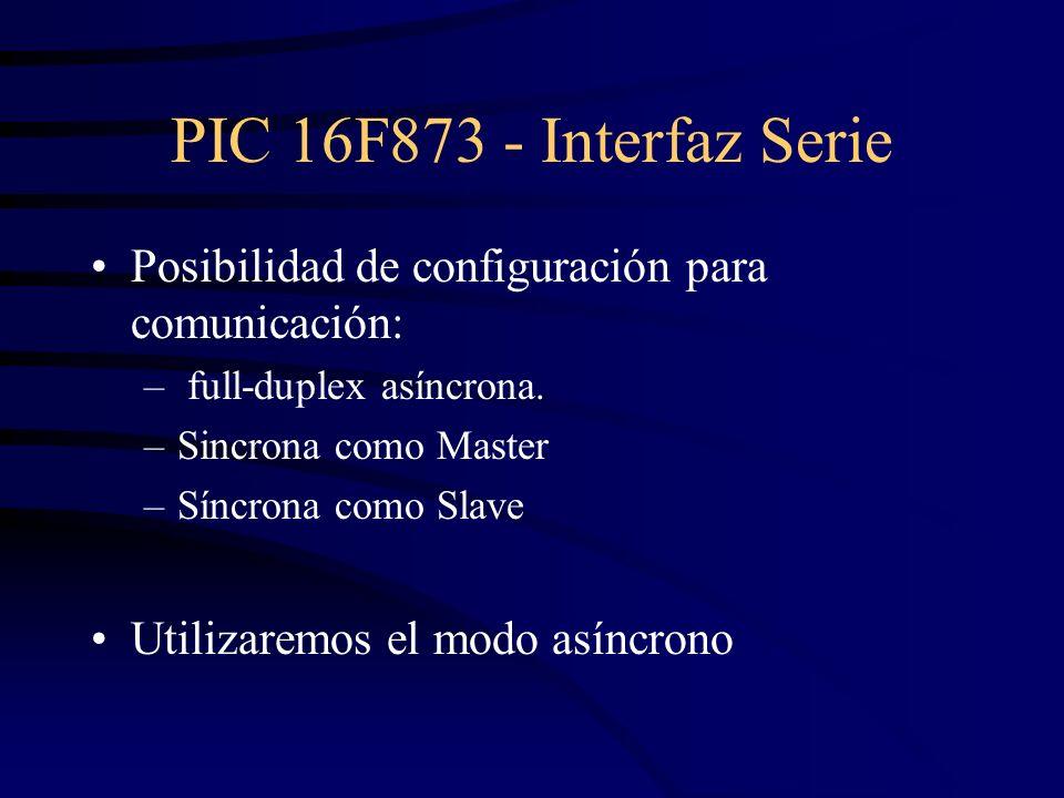 PIC 16F873 - Interfaz Serie Posibilidad de configuración para comunicación: – full-duplex asíncrona. –Sincrona como Master –Síncrona como Slave Utiliz