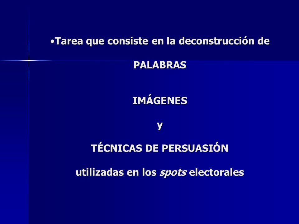 Tarea que consiste en la deconstrucción de PALABRAS IMÁGENES y TÉCNICAS DE PERSUASIÓN utilizadas en los spots electoralesTarea que consiste en la deconstrucción de PALABRAS IMÁGENES y TÉCNICAS DE PERSUASIÓN utilizadas en los spots electorales