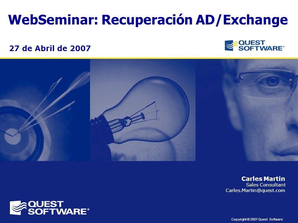 Copyright © 2007 Quest Software WebSeminar: Recuperación AD/Exchange Carles Martin Sales Consultant Carles.Martin@quest.com 27 de Abril de 2007