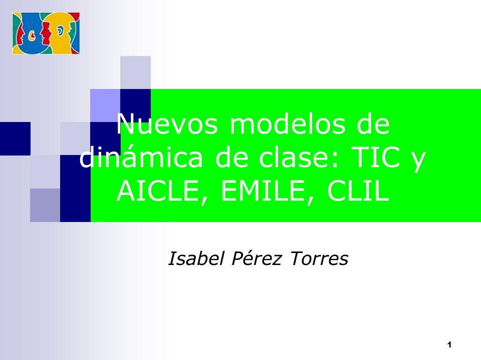 1 Nuevos modelos de dinámica de clase: TIC y AICLE, EMILE, CLIL Isabel Pérez Torres