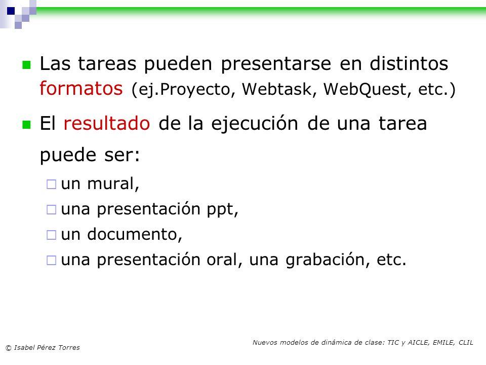 © Isabel Pérez Torres Nuevos modelos de dinámica de clase: TIC y AICLE, EMILE, CLIL Las tareas pueden presentarse en distintos formatos (ej.Proyecto,