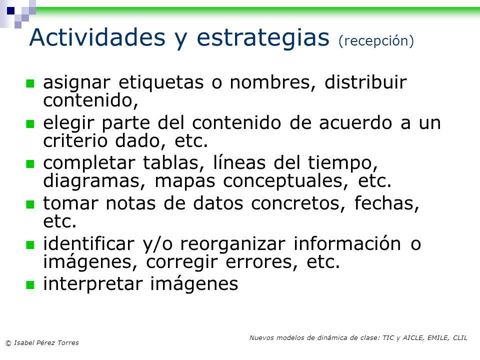 © Isabel Pérez Torres Nuevos modelos de dinámica de clase: TIC y AICLE, EMILE, CLIL Actividades y estrategias (recepción) asignar etiquetas o nombres,