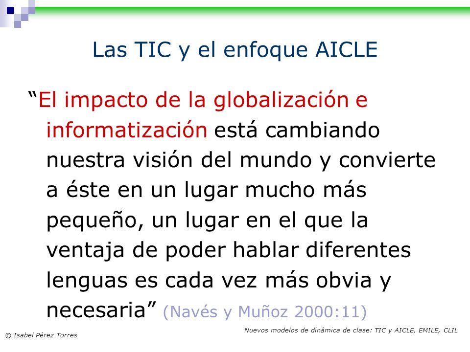 © Isabel Pérez Torres Nuevos modelos de dinámica de clase: TIC y AICLE, EMILE, CLIL Las TIC y el enfoque AICLE El impacto de la globalización e inform