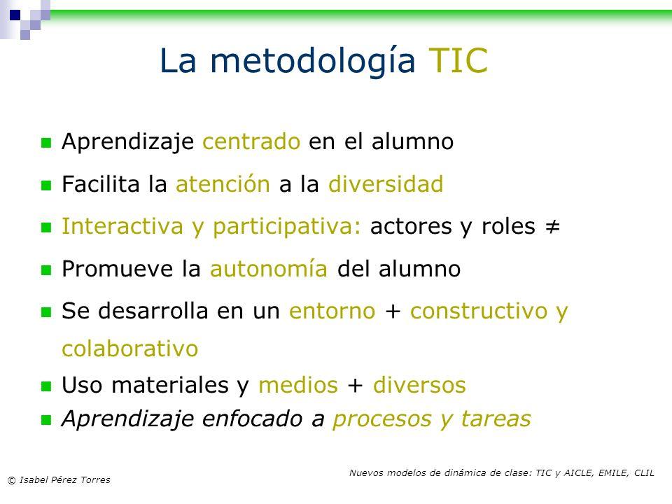 © Isabel Pérez Torres Nuevos modelos de dinámica de clase: TIC y AICLE, EMILE, CLIL Aprendizaje centrado en el alumno Facilita la atención a la divers