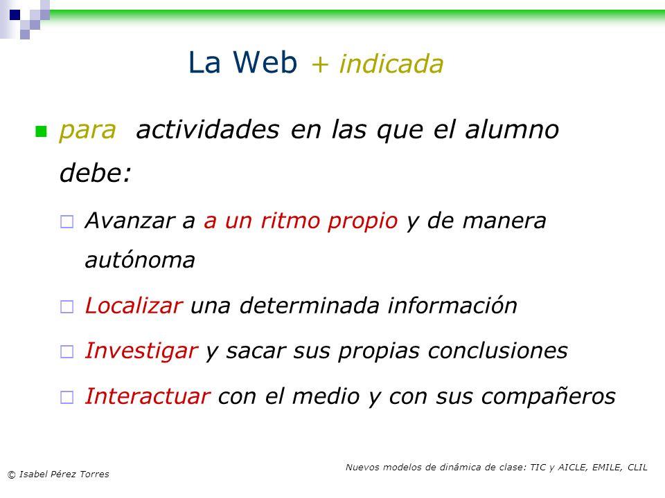 © Isabel Pérez Torres Nuevos modelos de dinámica de clase: TIC y AICLE, EMILE, CLIL La Web + indicada para actividades en las que el alumno debe: Avan