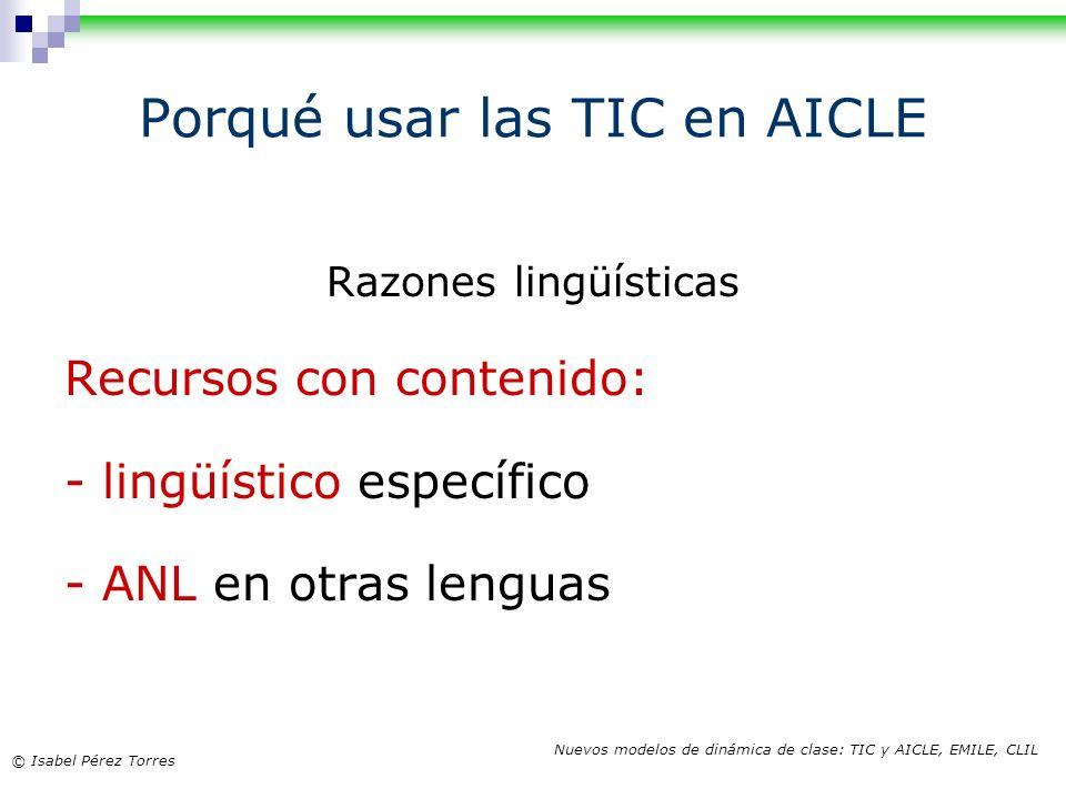 © Isabel Pérez Torres Nuevos modelos de dinámica de clase: TIC y AICLE, EMILE, CLIL Razones lingüísticas Recursos con contenido: - lingüístico específ