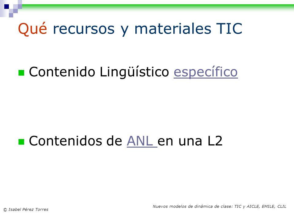 © Isabel Pérez Torres Nuevos modelos de dinámica de clase: TIC y AICLE, EMILE, CLIL Qué recursos y materiales TIC Contenido Lingüístico específicoespe
