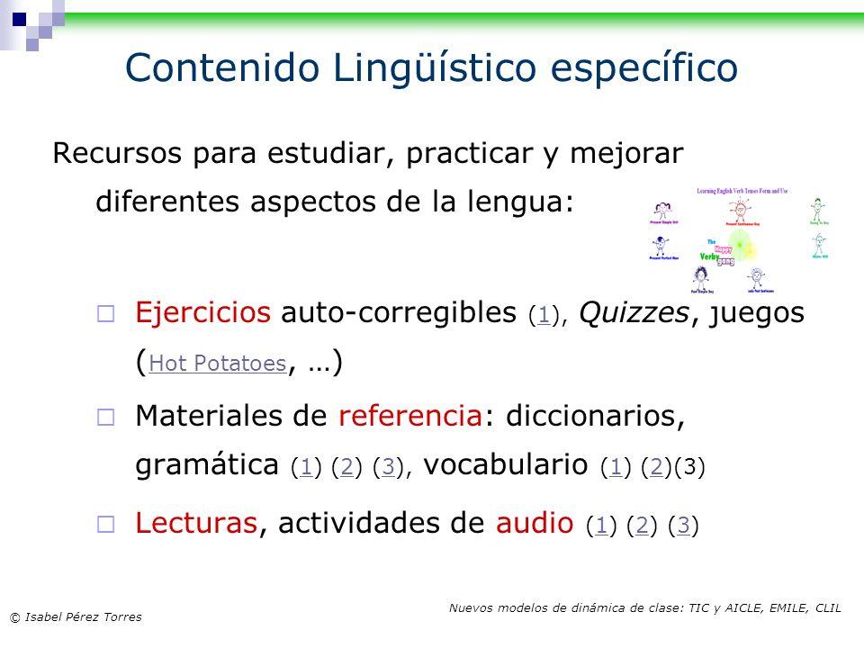 © Isabel Pérez Torres Nuevos modelos de dinámica de clase: TIC y AICLE, EMILE, CLIL Contenido Lingüístico específico Recursos para estudiar, practicar