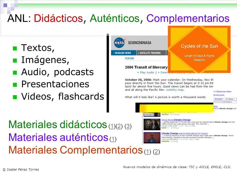 © Isabel Pérez Torres Nuevos modelos de dinámica de clase: TIC y AICLE, EMILE, CLIL Textos, Imágenes, Audio, podcasts Presentaciones Videos, flashcard