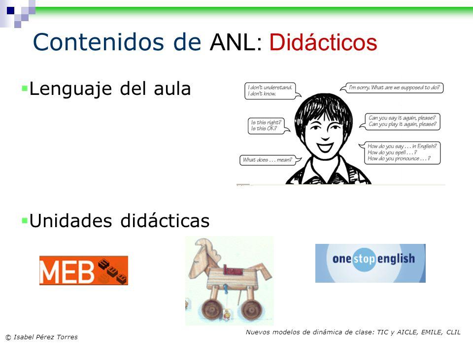© Isabel Pérez Torres Nuevos modelos de dinámica de clase: TIC y AICLE, EMILE, CLIL Contenidos de ANL: Didácticos Lenguaje del aula Unidades didáctica