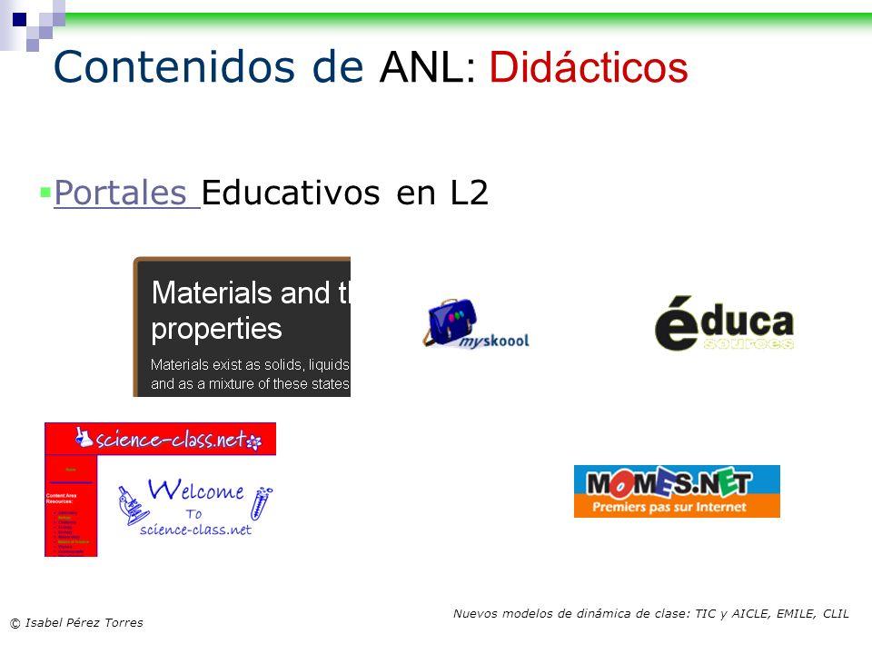 © Isabel Pérez Torres Nuevos modelos de dinámica de clase: TIC y AICLE, EMILE, CLIL Contenidos de ANL: Didácticos Portales Educativos en L2 Portales
