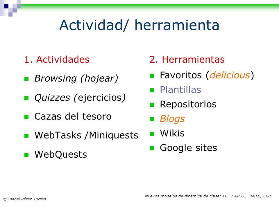 © Isabel Pérez Torres Nuevos modelos de dinámica de clase: TIC y AICLE, EMILE, CLIL Actividad/ herramienta 1. Actividades Browsing (hojear) Quizzes (e
