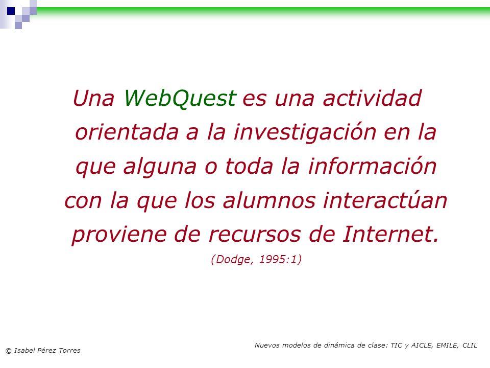 © Isabel Pérez Torres Nuevos modelos de dinámica de clase: TIC y AICLE, EMILE, CLIL Una WebQuest es una actividad orientada a la investigación en la q