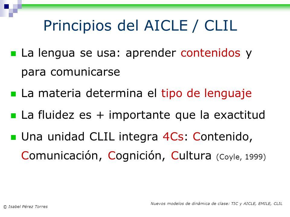 © Isabel Pérez Torres Nuevos modelos de dinámica de clase: TIC y AICLE, EMILE, CLIL Principios del AICLE / CLIL La lengua se usa: aprender contenidos