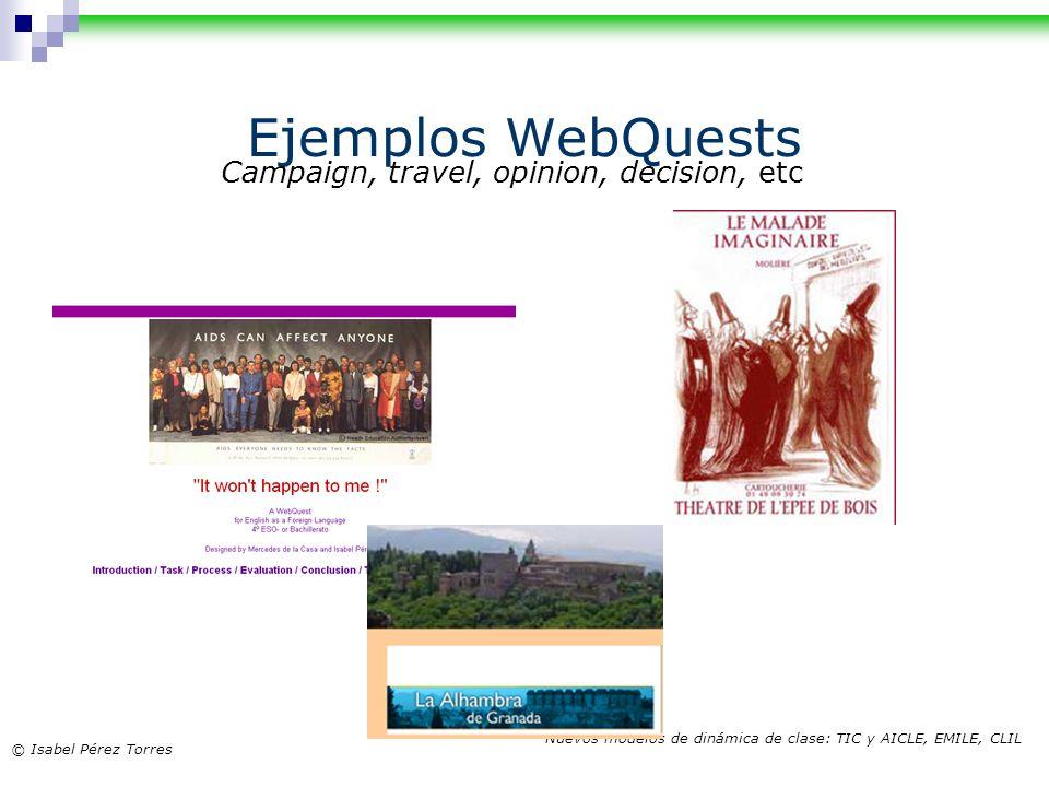 © Isabel Pérez Torres Nuevos modelos de dinámica de clase: TIC y AICLE, EMILE, CLIL Ejemplos WebQuests Campaign, travel, opinion, decision, etc