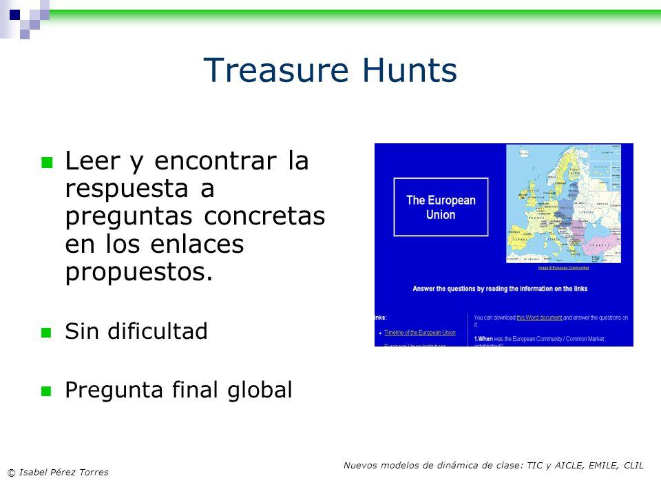 © Isabel Pérez Torres Nuevos modelos de dinámica de clase: TIC y AICLE, EMILE, CLIL Treasure Hunts Leer y encontrar la respuesta a preguntas concretas