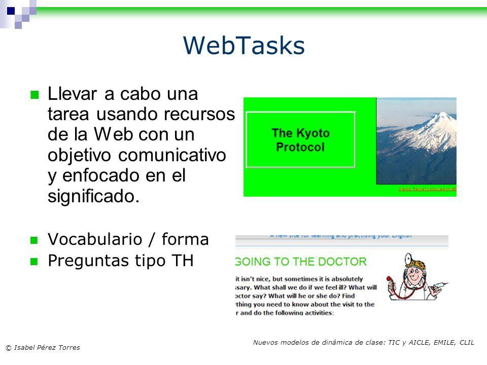© Isabel Pérez Torres Nuevos modelos de dinámica de clase: TIC y AICLE, EMILE, CLIL WebTasks Llevar a cabo una tarea usando recursos de la Web con un