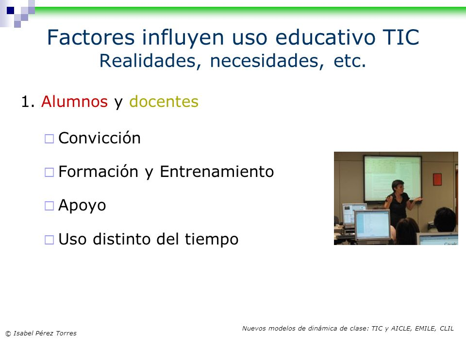 © Isabel Pérez Torres Nuevos modelos de dinámica de clase: TIC y AICLE, EMILE, CLIL Factores influyen uso educativo TIC Realidades, necesidades, etc.