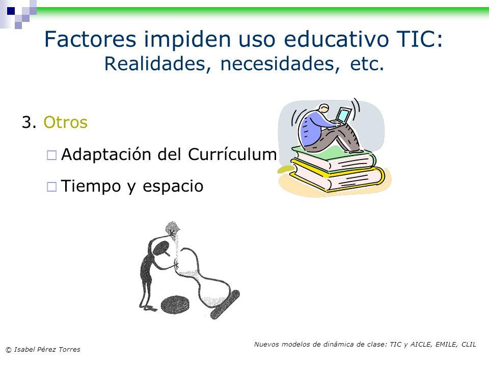 © Isabel Pérez Torres Nuevos modelos de dinámica de clase: TIC y AICLE, EMILE, CLIL Factores impiden uso educativo TIC: Realidades, necesidades, etc.