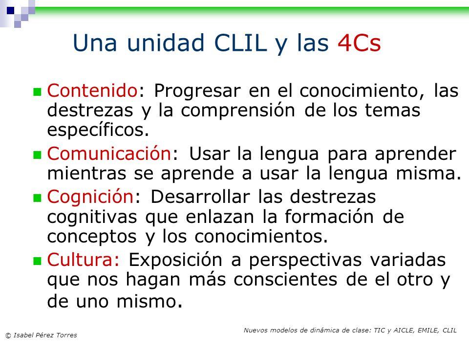 © Isabel Pérez Torres Nuevos modelos de dinámica de clase: TIC y AICLE, EMILE, CLIL Una unidad CLIL y las 4Cs Contenido: Progresar en el conocimiento,