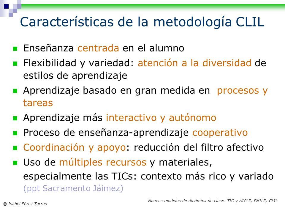 © Isabel Pérez Torres Nuevos modelos de dinámica de clase: TIC y AICLE, EMILE, CLIL Características de la metodología CLIL Enseñanza centrada en el al
