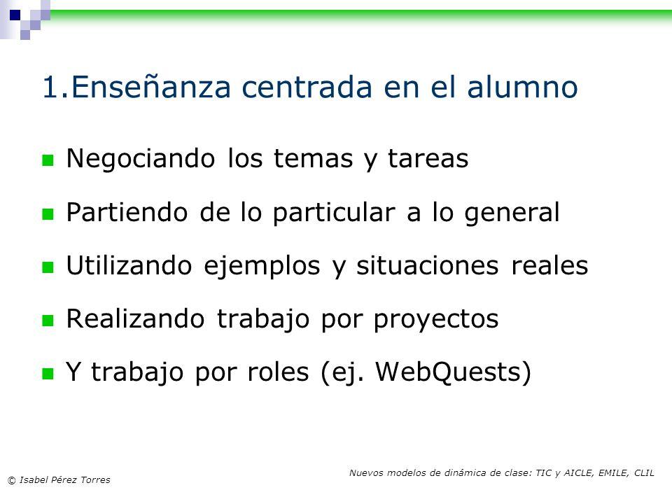 © Isabel Pérez Torres Nuevos modelos de dinámica de clase: TIC y AICLE, EMILE, CLIL 1.Enseñanza centrada en el alumno Negociando los temas y tareas Pa