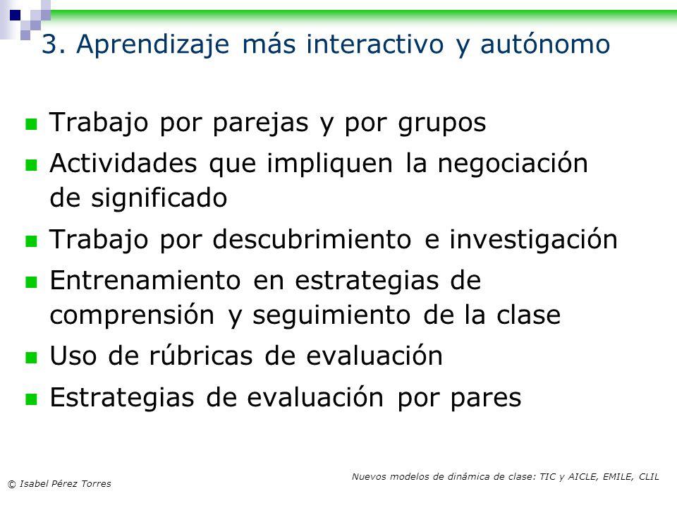 © Isabel Pérez Torres Nuevos modelos de dinámica de clase: TIC y AICLE, EMILE, CLIL 3. Aprendizaje más interactivo y autónomo Trabajo por parejas y po