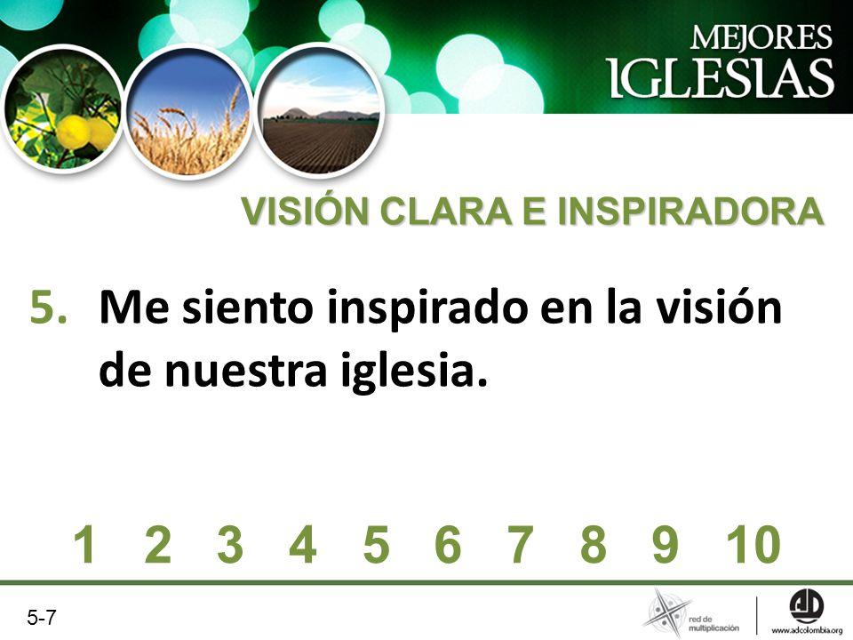 5.Me siento inspirado en la visión de nuestra iglesia. VISIÓN CLARA E INSPIRADORA 1 2 3 4 5 6 7 8 9 10 5-7