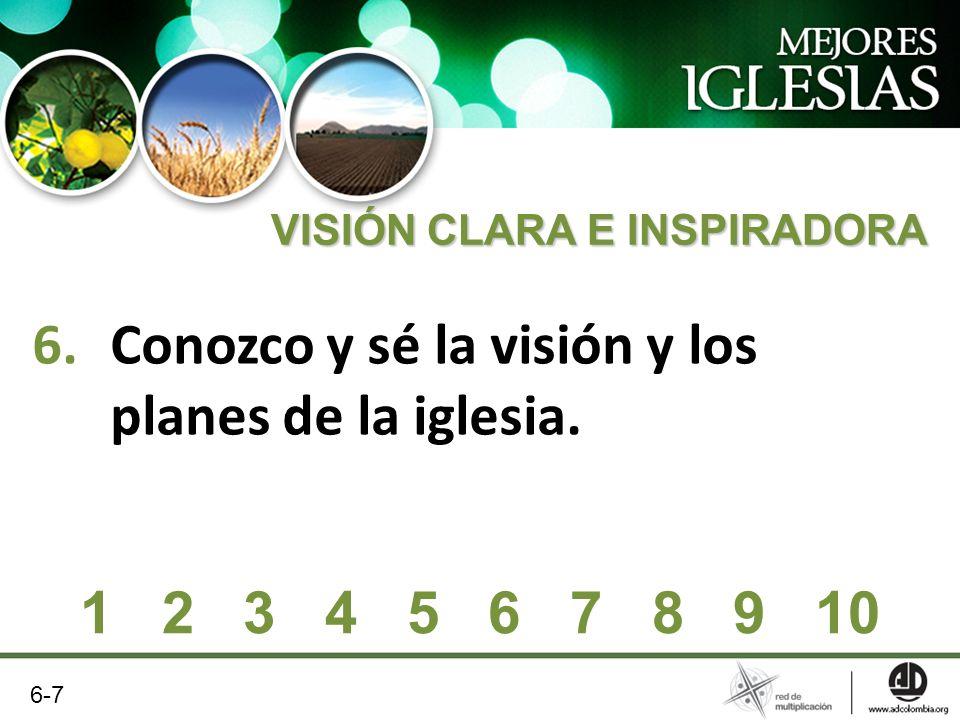 6.Conozco y sé la visión y los planes de la iglesia. VISIÓN CLARA E INSPIRADORA 1 2 3 4 5 6 7 8 9 10 6-7