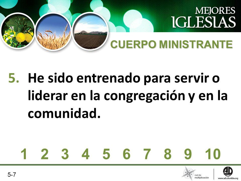 5.He sido entrenado para servir o liderar en la congregación y en la comunidad. 1 2 3 4 5 6 7 8 9 10 5-7 CUERPO MINISTRANTE