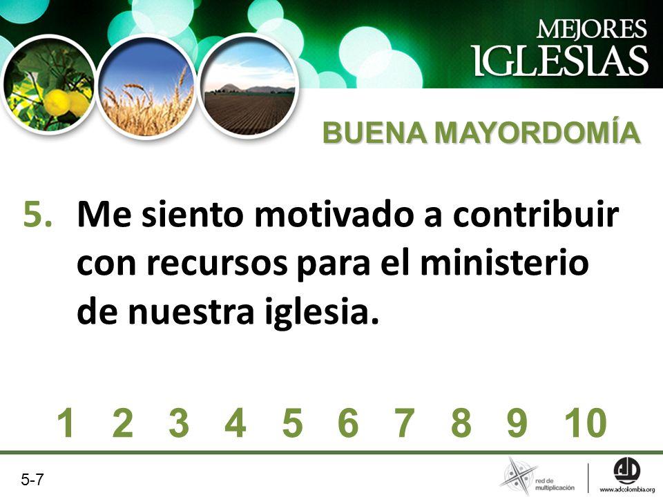 5.Me siento motivado a contribuir con recursos para el ministerio de nuestra iglesia. 1 2 3 4 5 6 7 8 9 10 5-7 BUENA MAYORDOMÍA