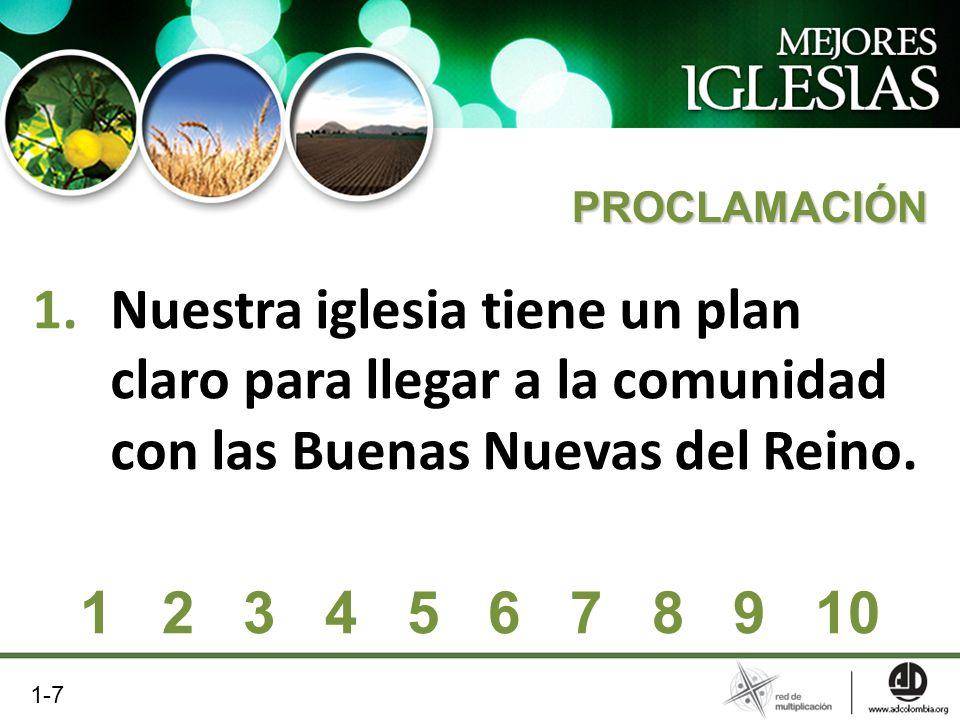 1.Nuestra iglesia tiene un plan claro para llegar a la comunidad con las Buenas Nuevas del Reino. PROCLAMACIÓN 1 2 3 4 5 6 7 8 9 10 1-7