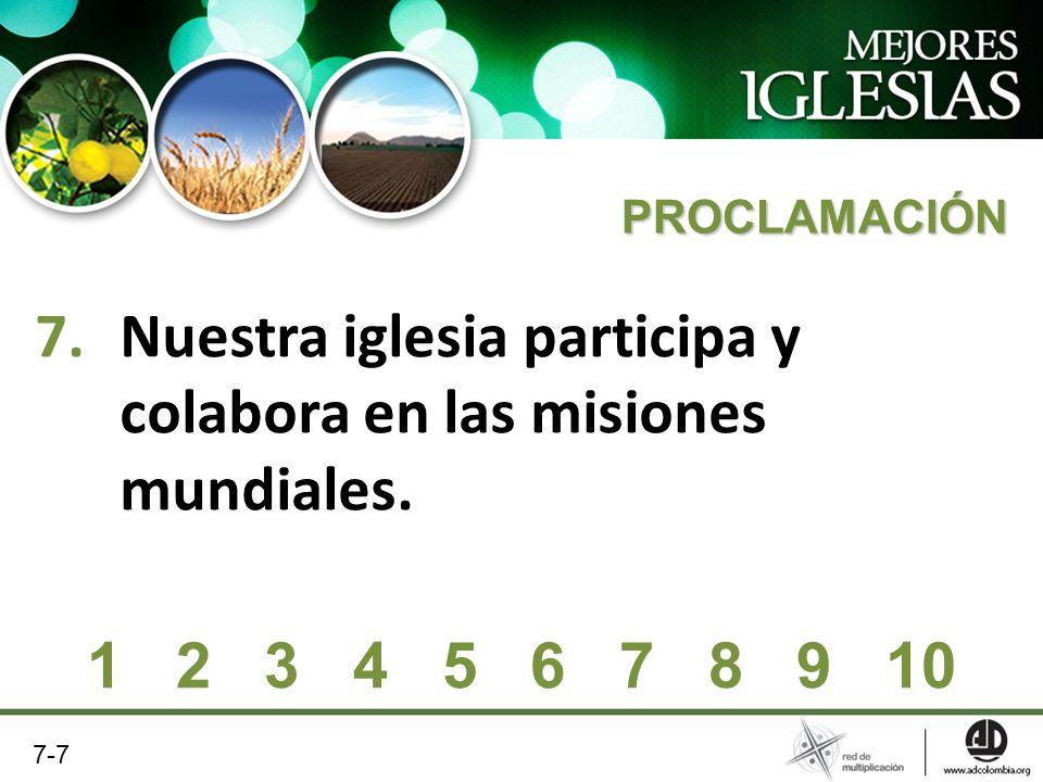 7.Nuestra iglesia participa y colabora en las misiones mundiales. PROCLAMACIÓN 1 2 3 4 5 6 7 8 9 10 7-7