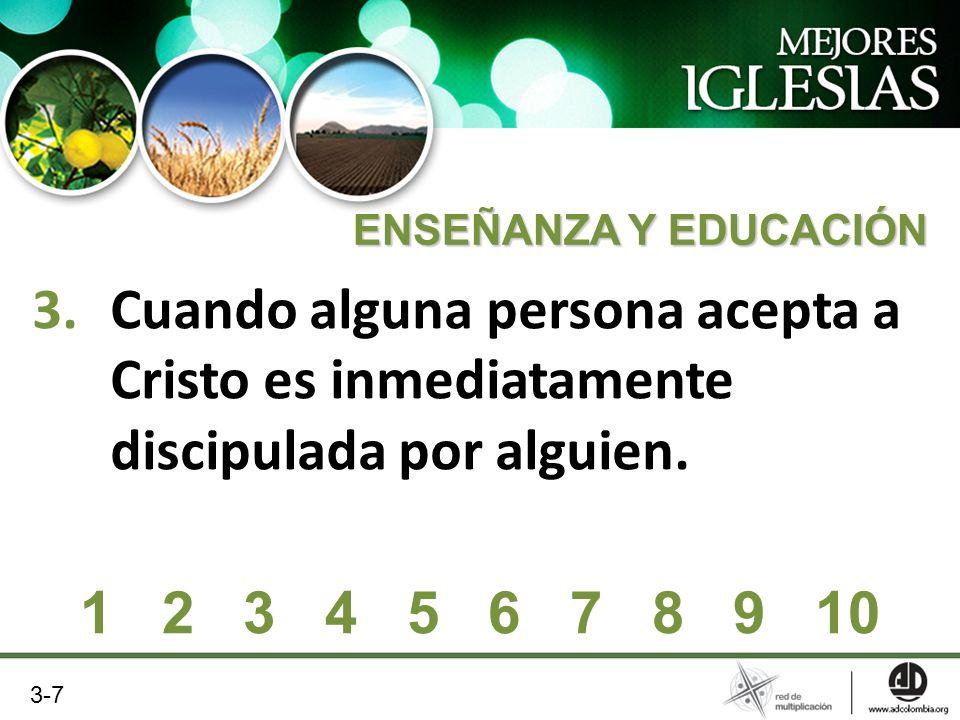 3.Cuando alguna persona acepta a Cristo es inmediatamente discipulada por alguien. 1 2 3 4 5 6 7 8 9 10 ENSEÑANZA Y EDUCACIÓN 3-7