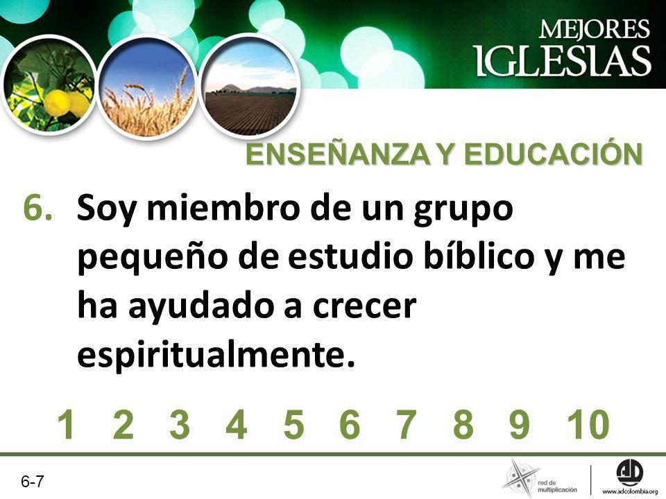 6.Soy miembro de un grupo pequeño de estudio bíblico y me ha ayudado a crecer espiritualmente. ENSEÑANZA Y EDUCACIÓN 1 2 3 4 5 6 7 8 9 10 6-7