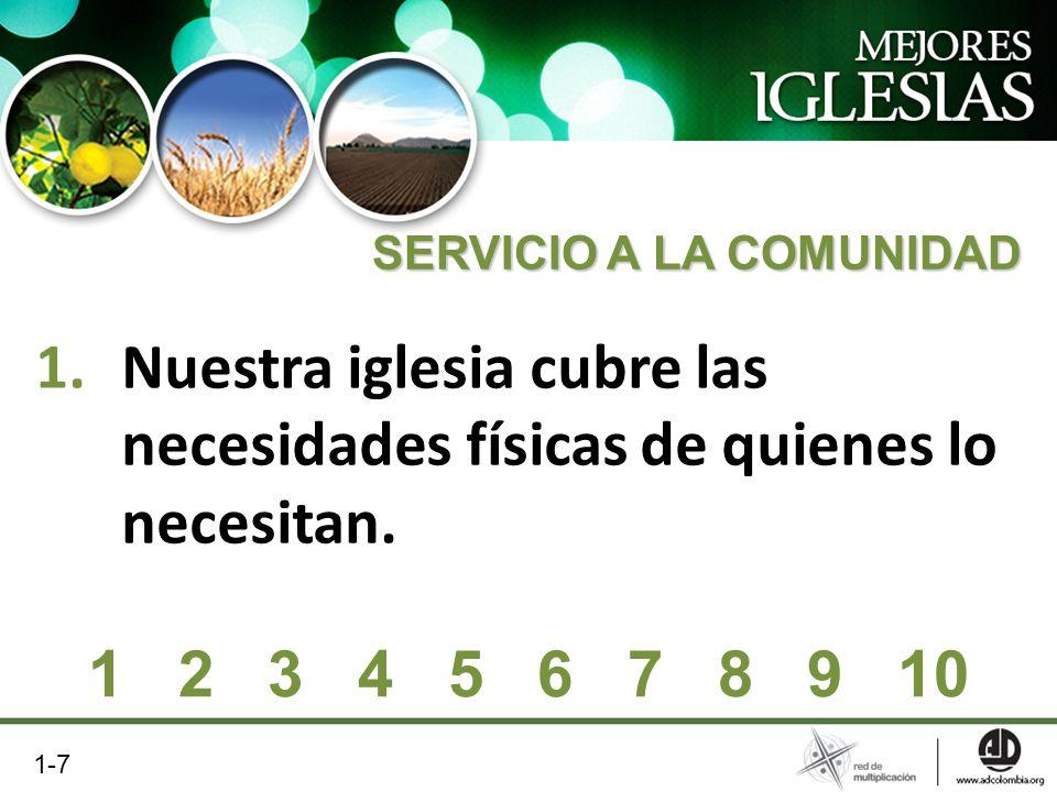 1.Nuestra iglesia cubre las necesidades físicas de quienes lo necesitan. SERVICIO A LA COMUNIDAD 1 2 3 4 5 6 7 8 9 10 1-7