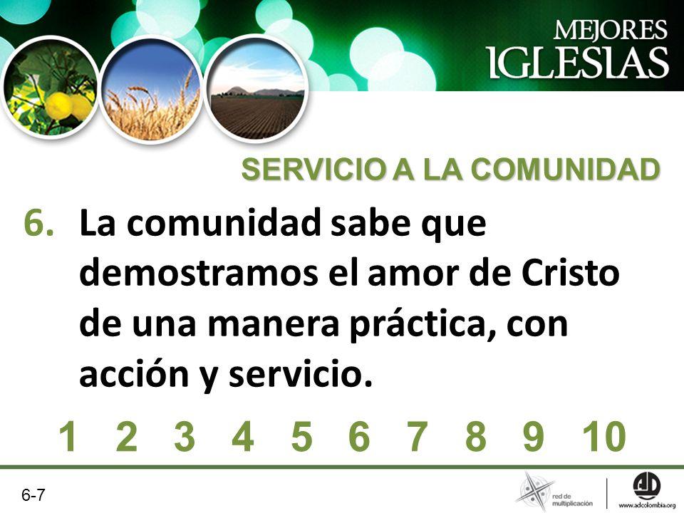 6.La comunidad sabe que demostramos el amor de Cristo de una manera práctica, con acción y servicio. SERVICIO A LA COMUNIDAD 6-7 1 2 3 4 5 6 7 8 9 10