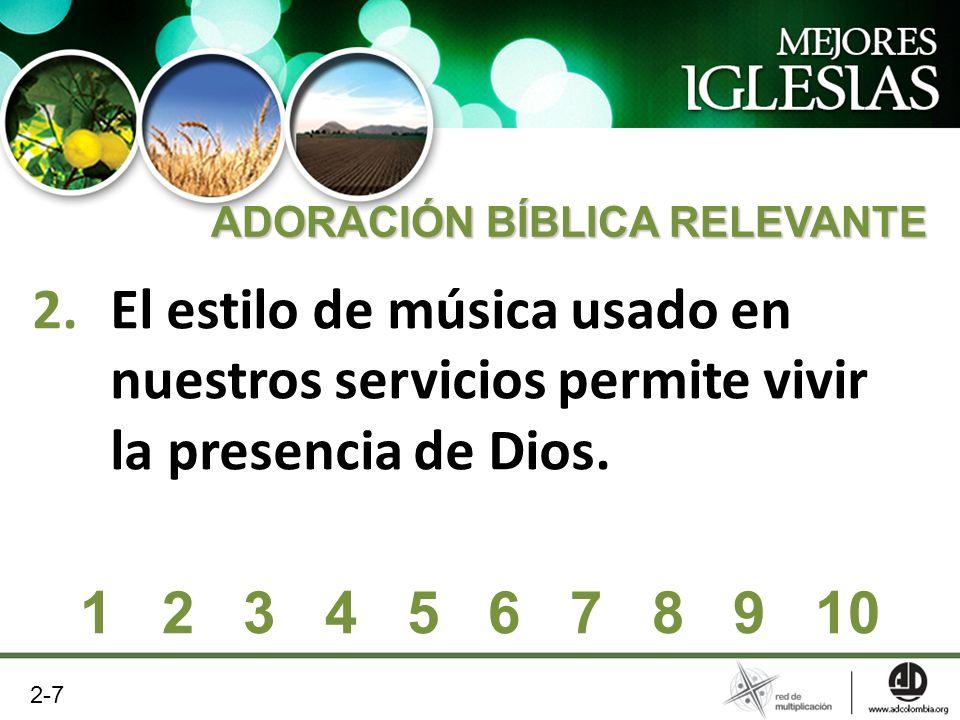2.El estilo de música usado en nuestros servicios permite vivir la presencia de Dios. ADORACIÓN BÍBLICA RELEVANTE 1 2 3 4 5 6 7 8 9 10 2-7