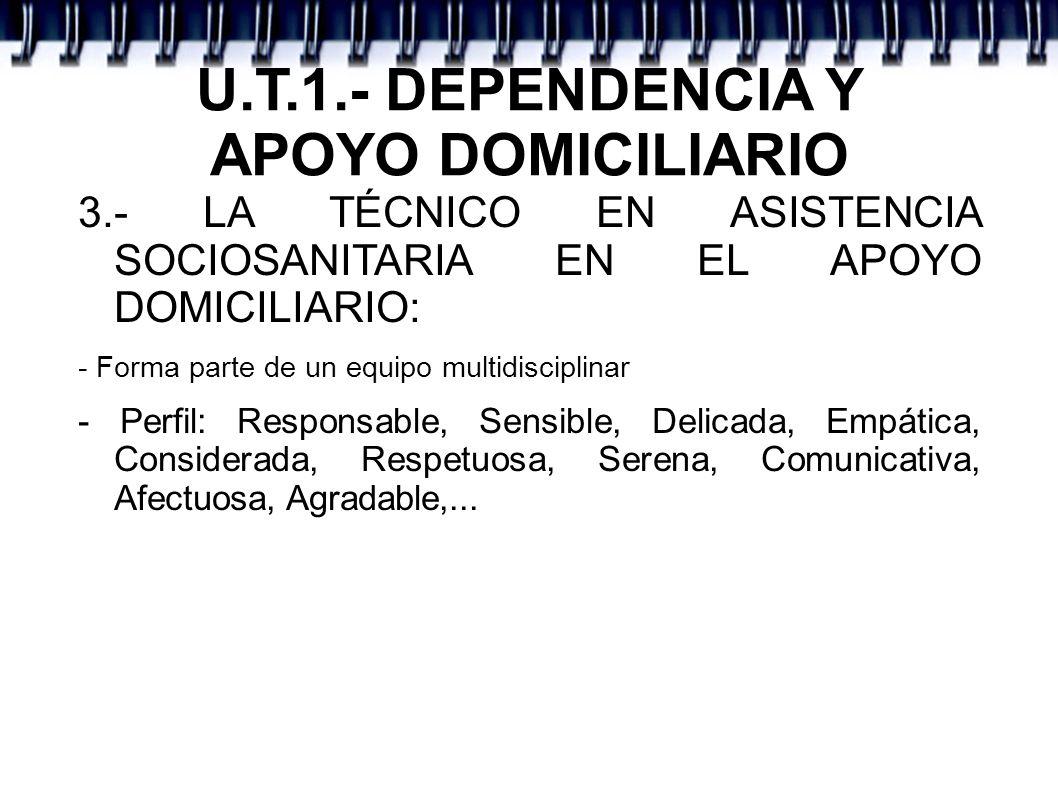 U.T.1.- DEPENDENCIA Y APOYO DOMICILIARIO 3.- LA TÉCNICO EN ASISTENCIA SOCIOSANITARIA EN EL APOYO DOMICILIARIO: - Forma parte de un equipo multidiscipl
