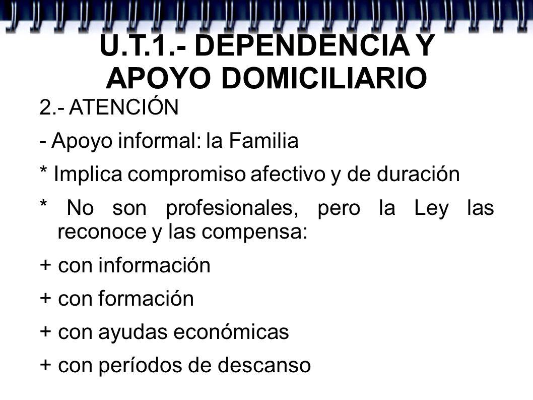U.T.1.- DEPENDENCIA Y APOYO DOMICILIARIO 2.- ATENCIÓN - Apoyo informal: la Familia * Implica compromiso afectivo y de duración * No son profesionales,